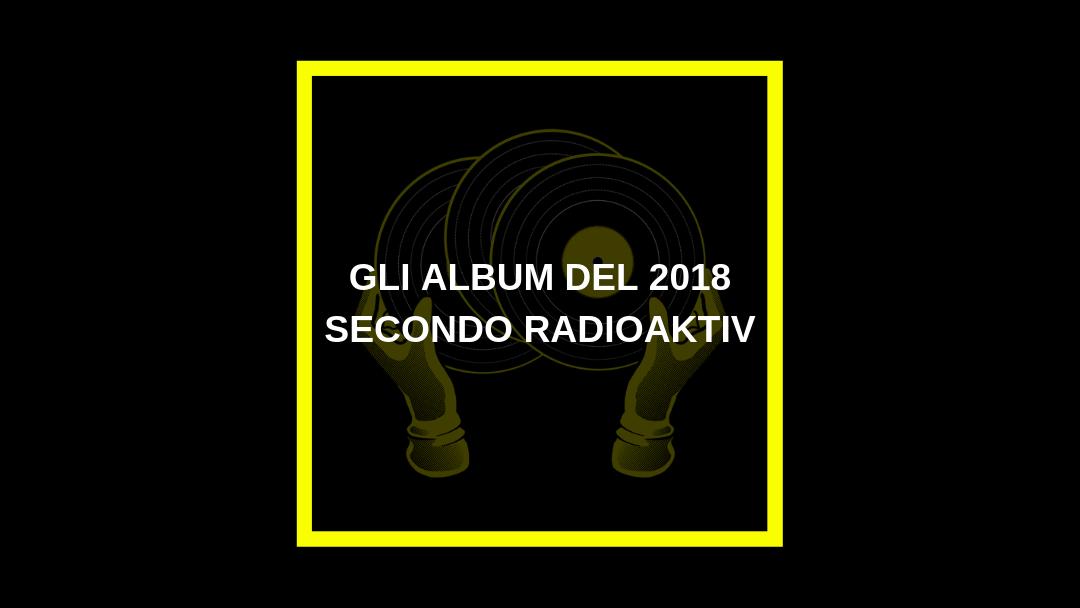 I migliori album del 2018 secondo Radioaktiv