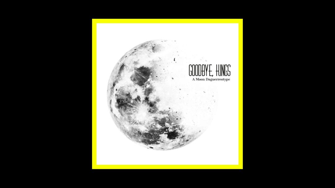 Goodbye, Kings - A Moon Daguerreotype Radioaktiv