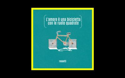 Rossetti – L'Amore è Una Bicicletta Con Le Ruote Quadrate