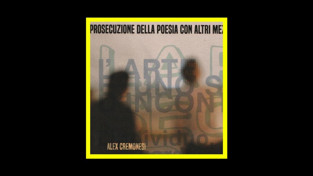 Alex Cremonesi – La Prosecuzione Della Poesia Con Altri Mezzi