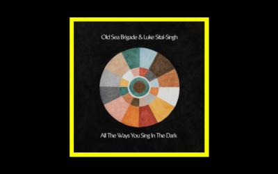 Old Sea Brigade & Luke Sital-Singh – All the Ways You Sing in the Dark