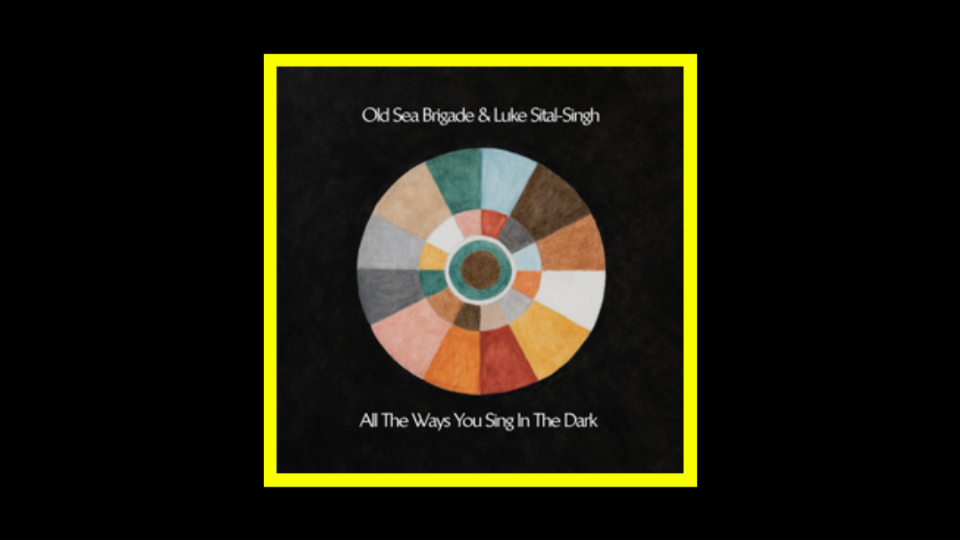 Old Sea Brigade & Luke Sital-Singh – All the Ways You Sing in the Dark