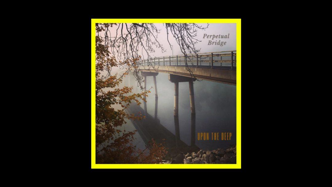 Perpetual Bridge - Upon the Deep Radioaktiv
